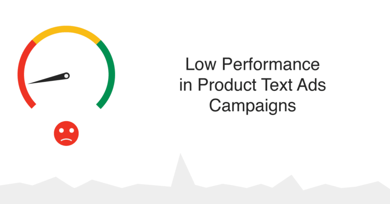 How to deal with Low Performance in Product Text Ads Campaigns (Using Per Partes & Keywords Match types)