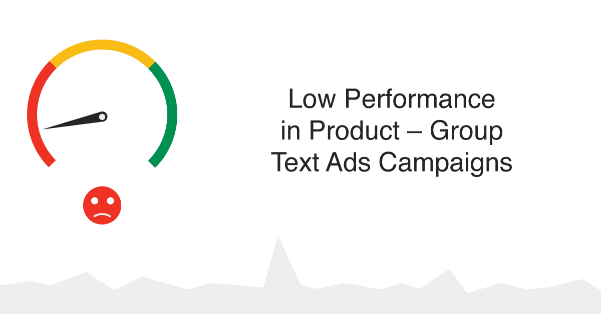 How to deal with Low Performance in Product - Group Text Ads Campaigns (Using Per Partes & Keywords Match types)